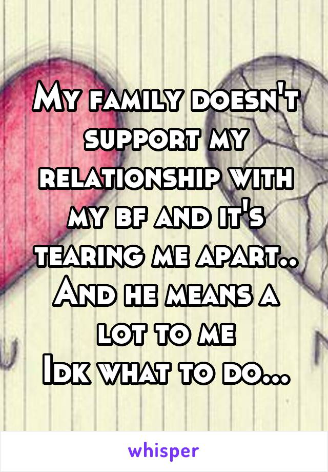 My family doesn't support my relationship with my bf and it's tearing me apart.. And he means a lot to me Idk what to do...