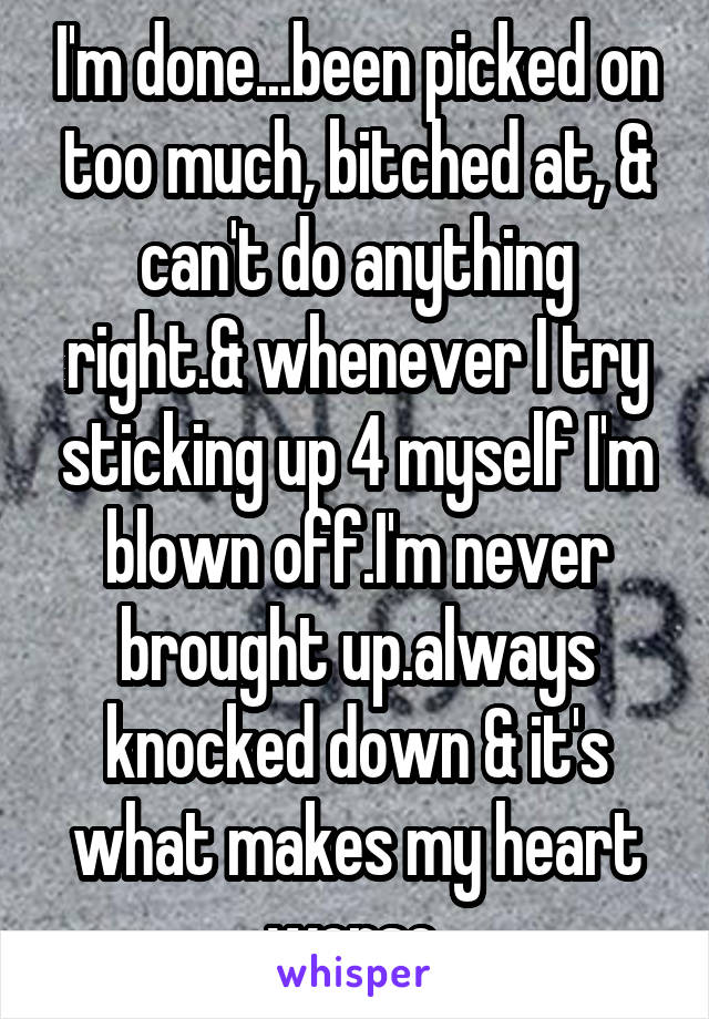 I'm done...been picked on too much, bitched at, & can't do anything right.& whenever I try sticking up 4 myself I'm blown off.I'm never brought up.always knocked down & it's what makes my heart worse.