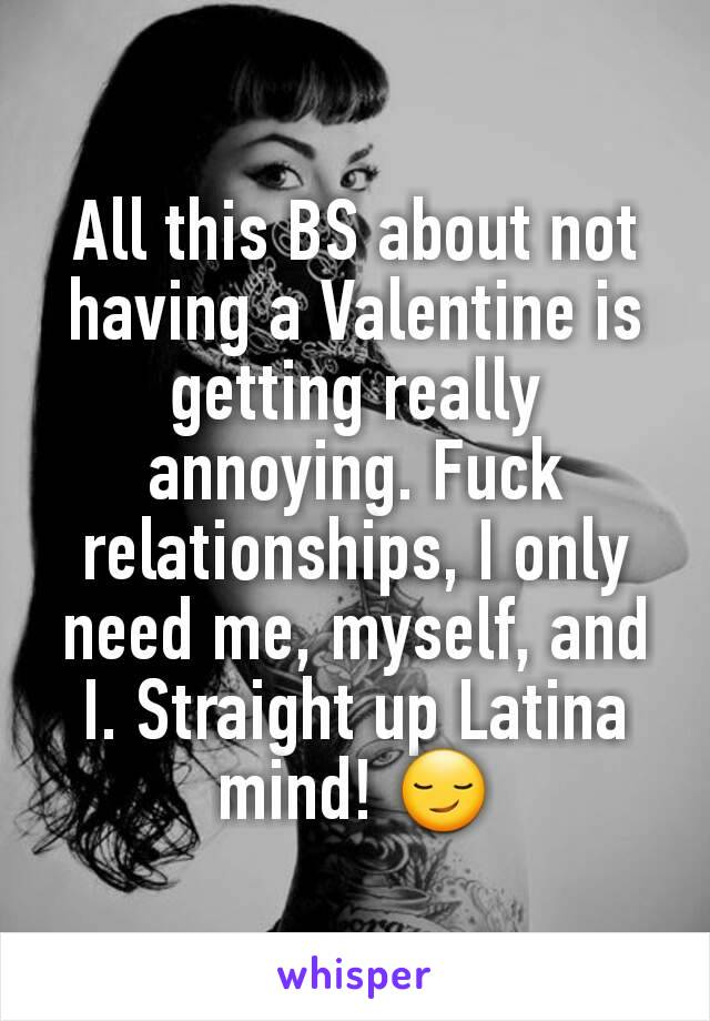 All this BS about not having a Valentine is getting really annoying. Fuck relationships, I only need me, myself, and I. Straight up Latina mind! 😏