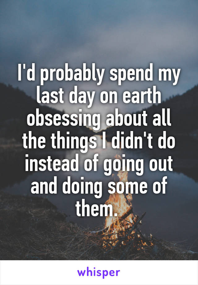 I'd probably spend my last day on earth obsessing about all the things I didn't do instead of going out and doing some of them.