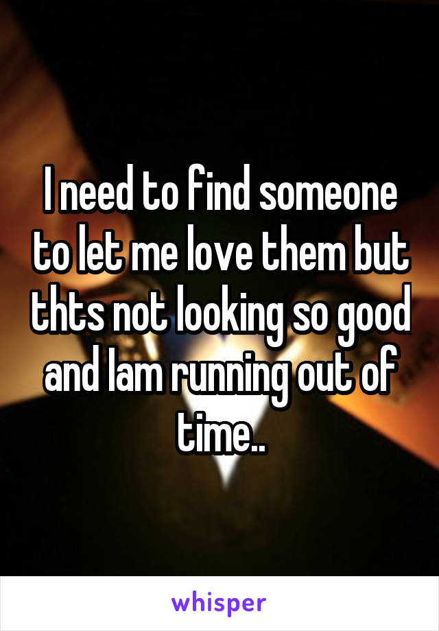 I need to find someone to let me love them but thts not looking so good and Iam running out of time..