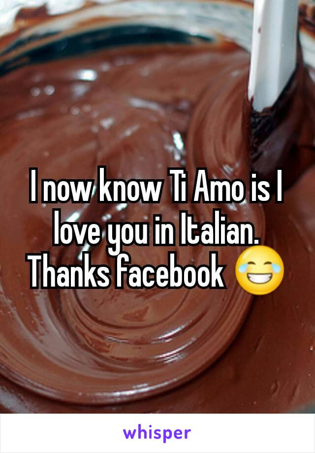 I now know Ti Amo is I love you in Italian. Thanks facebook 😂