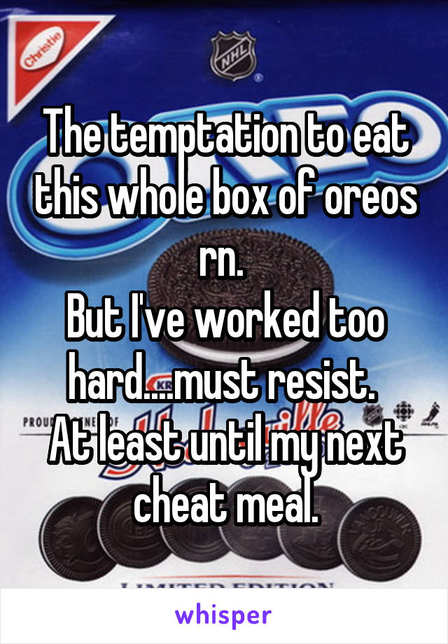 The temptation to eat this whole box of oreos rn.  But I've worked too hard....must resist.  At least until my next cheat meal.