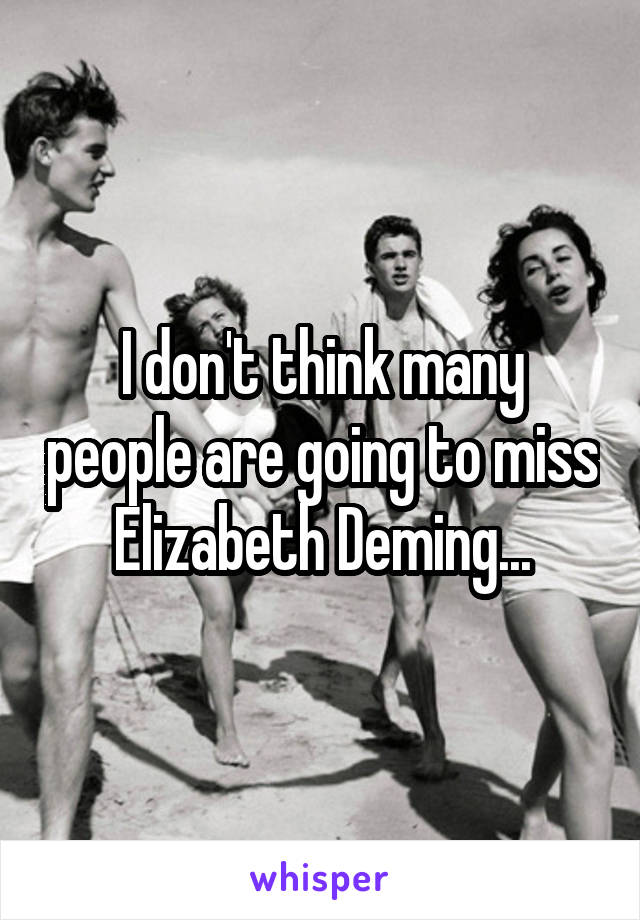I don't think many people are going to miss Elizabeth Deming...