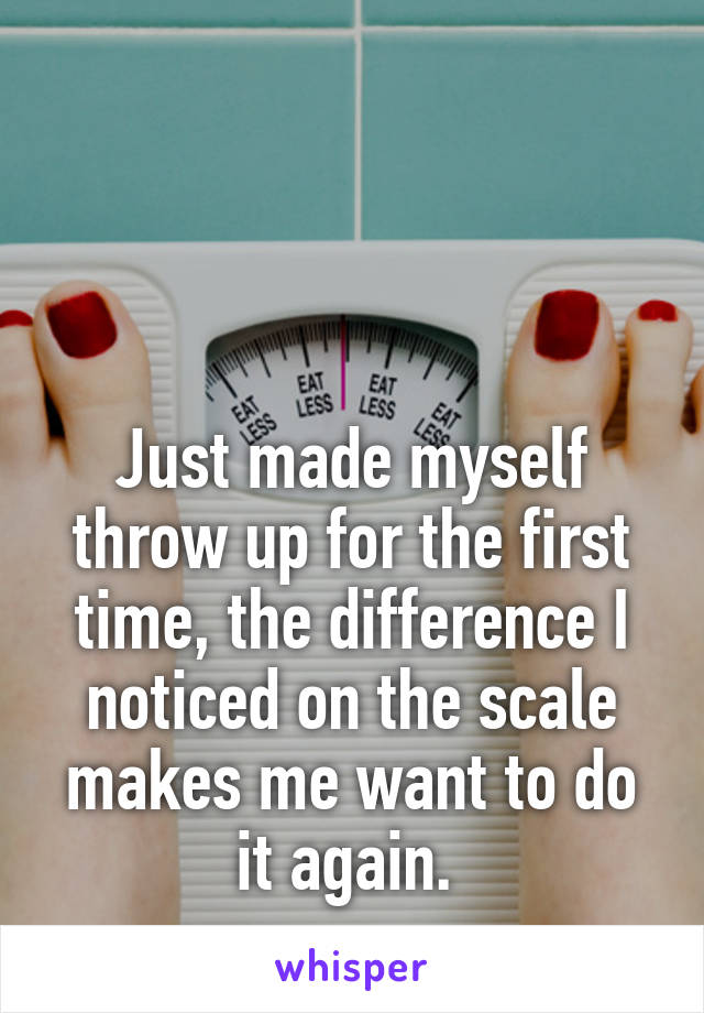 Just made myself throw up for the first time, the difference I noticed on the scale makes me want to do it again.