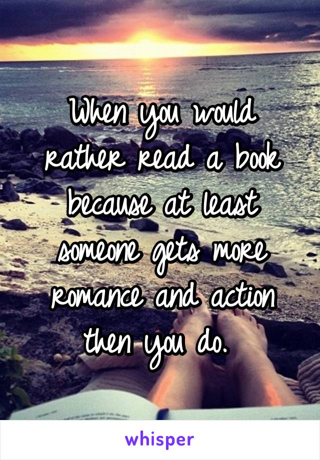When you would rather read a book because at least someone gets more romance and action then you do.