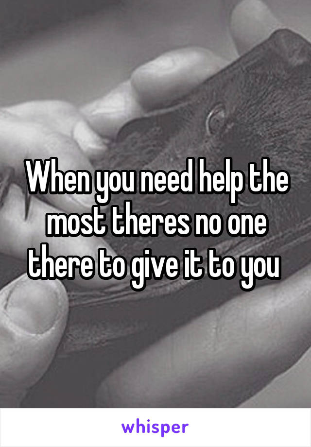 When you need help the most theres no one there to give it to you