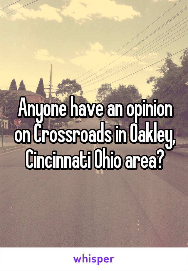 Anyone have an opinion on Crossroads in Oakley, Cincinnati Ohio area?