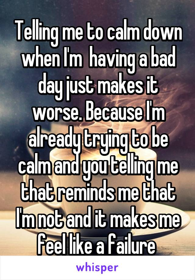 Telling me to calm down when I'm  having a bad day just makes it worse. Because I'm already trying to be calm and you telling me that reminds me that I'm not and it makes me feel like a failure