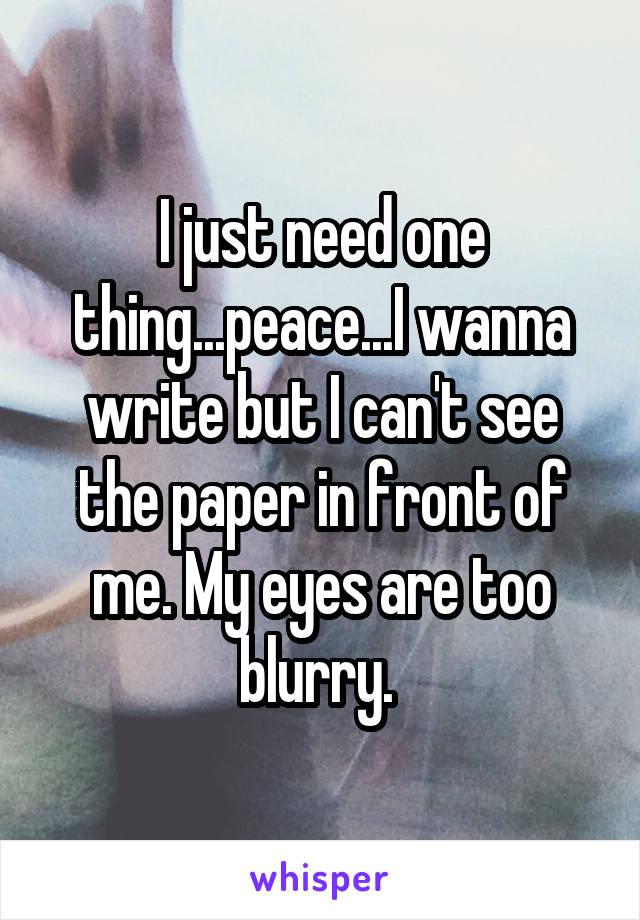 I just need one thing...peace...I wanna write but I can't see the paper in front of me. My eyes are too blurry.