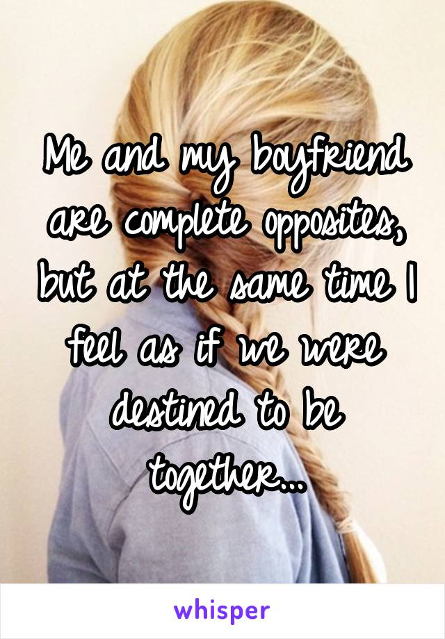 Me and my boyfriend are complete opposites, but at the same time I feel as if we were destined to be together...