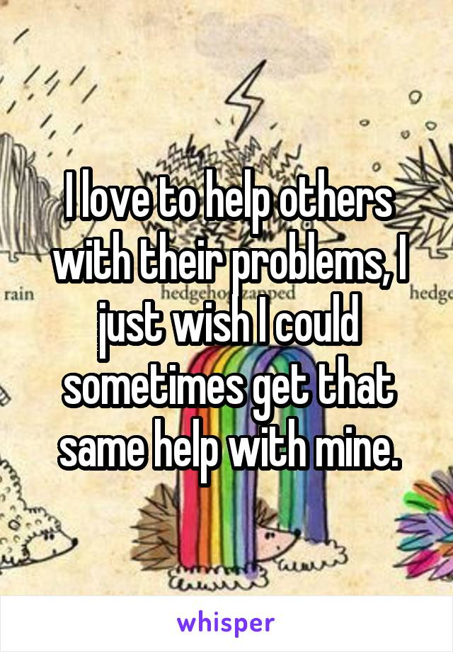 I love to help others with their problems, I just wish I could sometimes get that same help with mine.