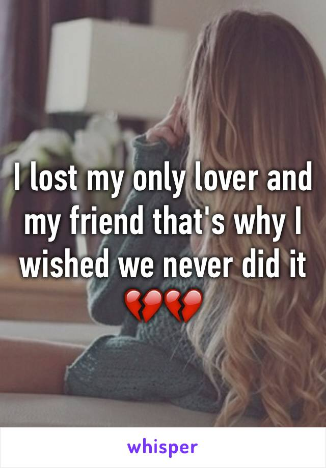 I lost my only lover and my friend that's why I wished we never did it 💔💔