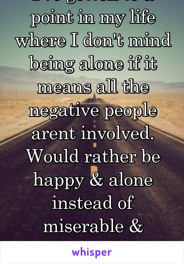 I've gotten to a point in my life where I don't mind being alone if it means all the negative people arent involved. Would rather be happy & alone instead of miserable & surrounded by shitty people