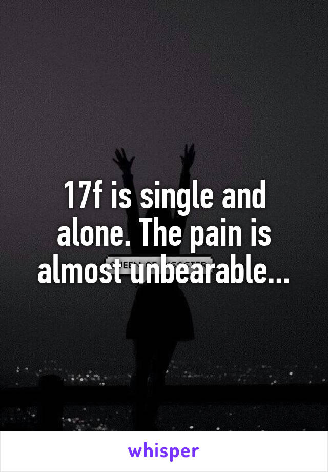17f is single and alone. The pain is almost unbearable...