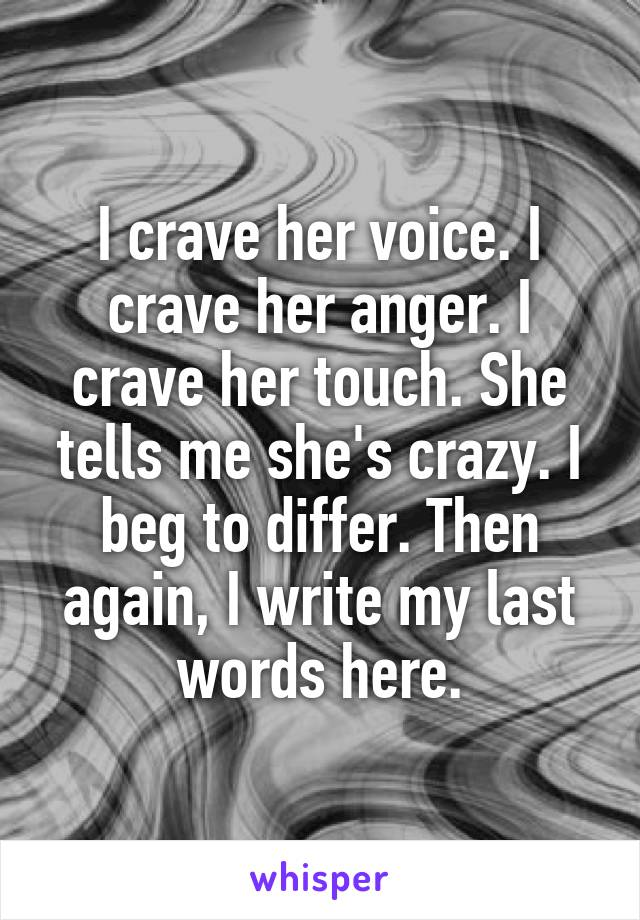 I crave her voice. I crave her anger. I crave her touch. She tells me she's crazy. I beg to differ. Then again, I write my last words here.