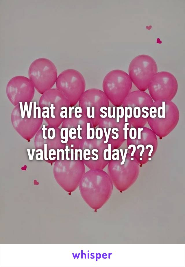 What are u supposed to get boys for valentines day???