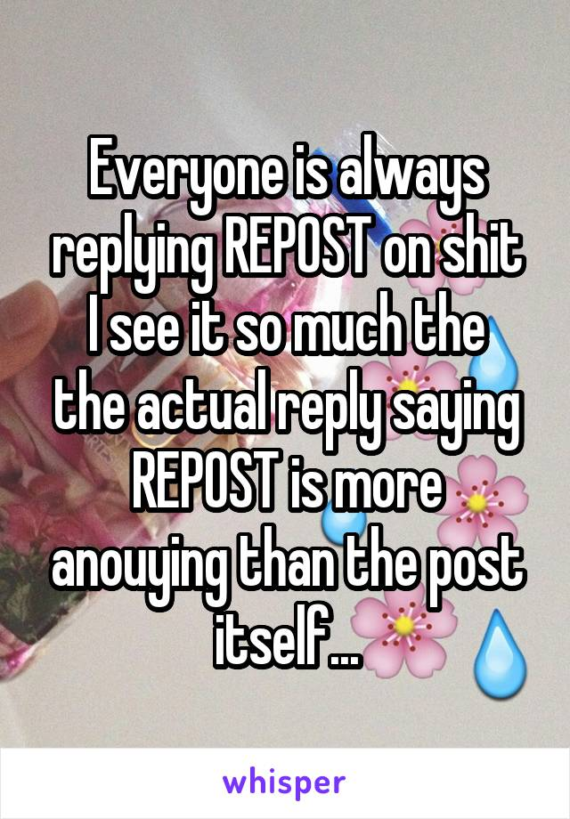 Everyone is always replying REPOST on shit I see it so much the the actual reply saying REPOST is more anouying than the post itself...