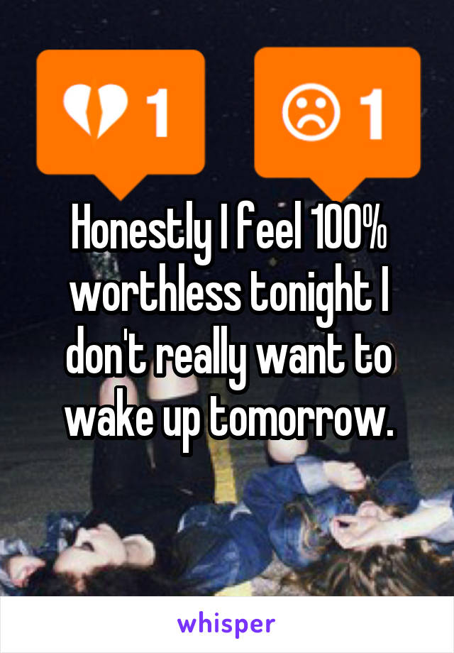 Honestly I feel 100% worthless tonight I don't really want to wake up tomorrow.