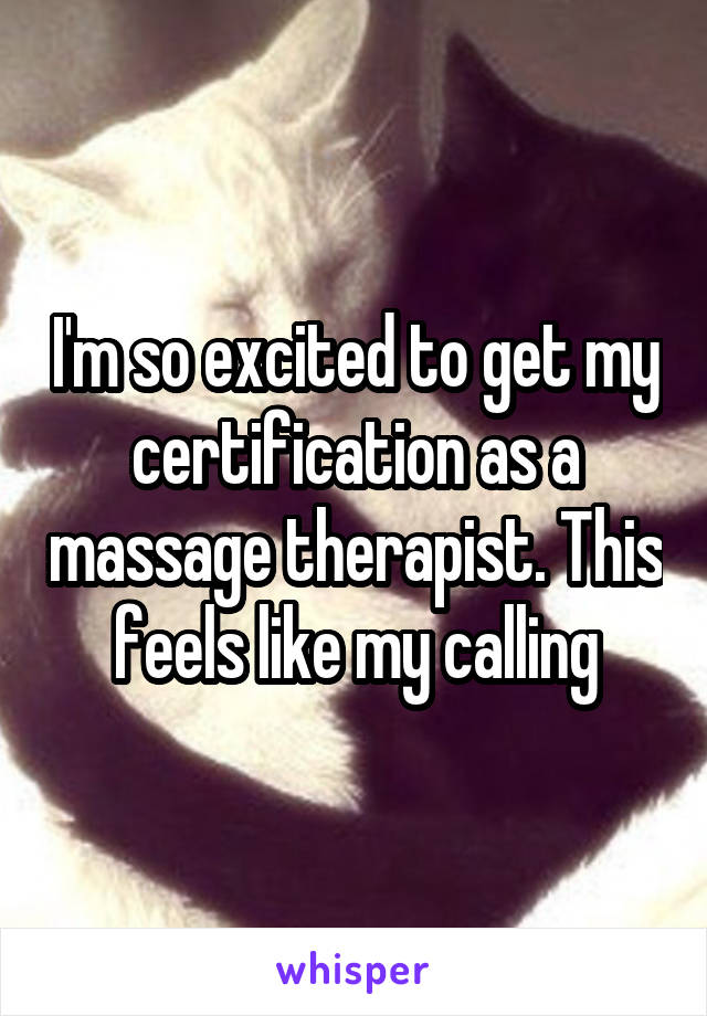 I'm so excited to get my certification as a massage therapist. This feels like my calling
