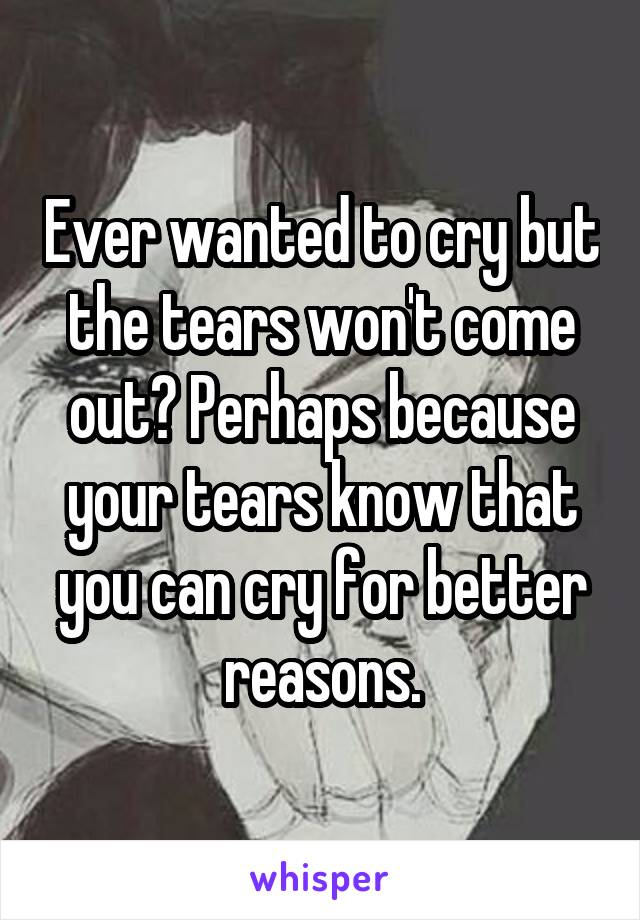 Ever wanted to cry but the tears won't come out? Perhaps because your tears know that you can cry for better reasons.