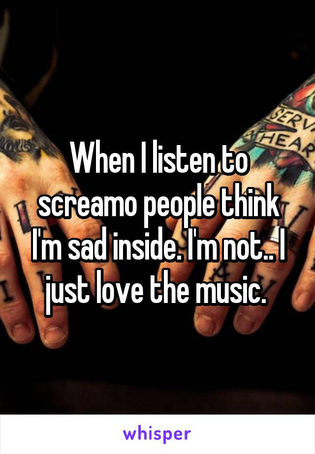 When I listen to screamo people think I'm sad inside. I'm not.. I just love the music.