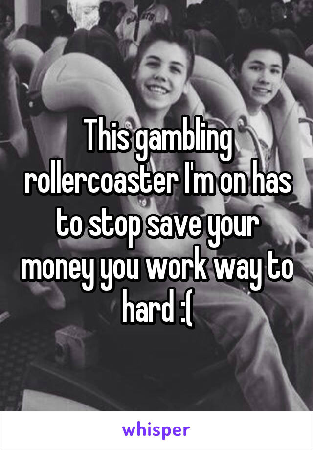 This gambling rollercoaster I'm on has to stop save your money you work way to hard :(
