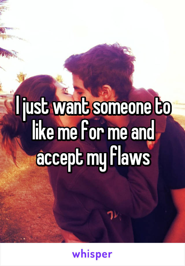 I just want someone to like me for me and accept my flaws