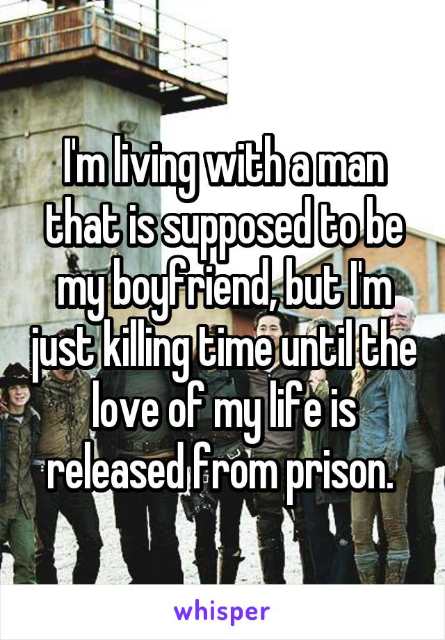 I'm living with a man that is supposed to be my boyfriend, but I'm just killing time until the love of my life is released from prison.