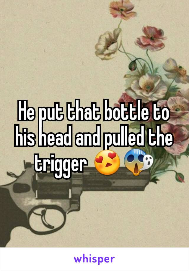He put that bottle to his head and pulled the trigger 😍😱