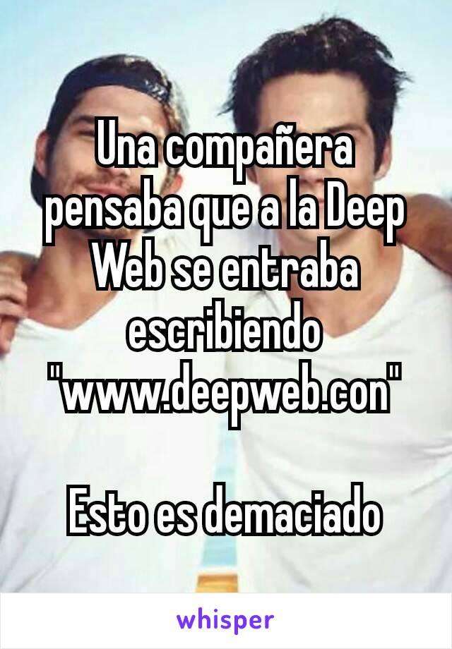 """Una compañera pensaba que a la Deep Web se entraba escribiendo """"www.deepweb.con""""  Esto es demaciado"""