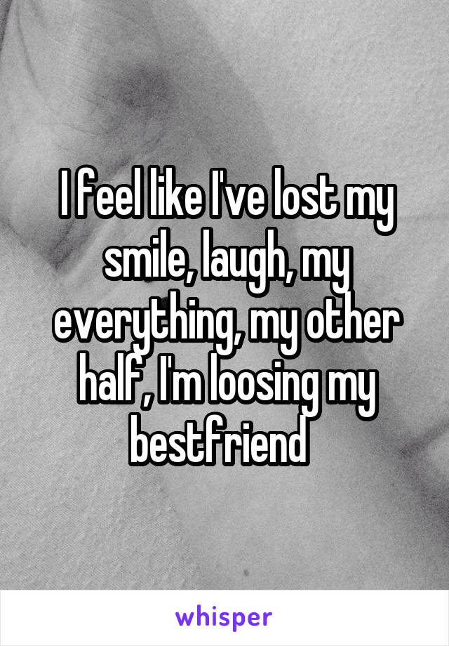 I feel like I've lost my smile, laugh, my everything, my other half, I'm loosing my bestfriend