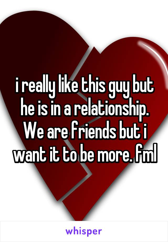 i really like this guy but he is in a relationship. We are friends but i want it to be more. fml