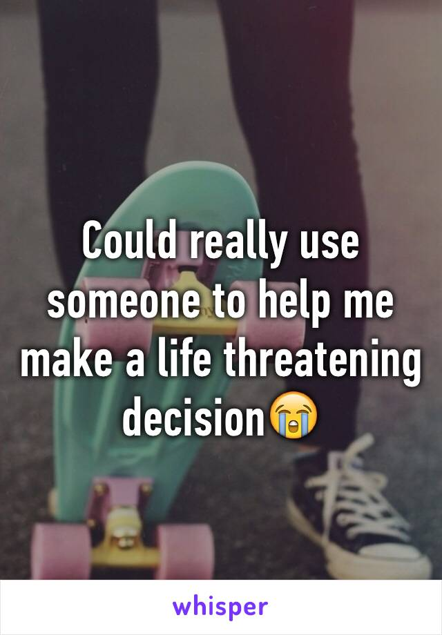 Could really use someone to help me make a life threatening decision😭