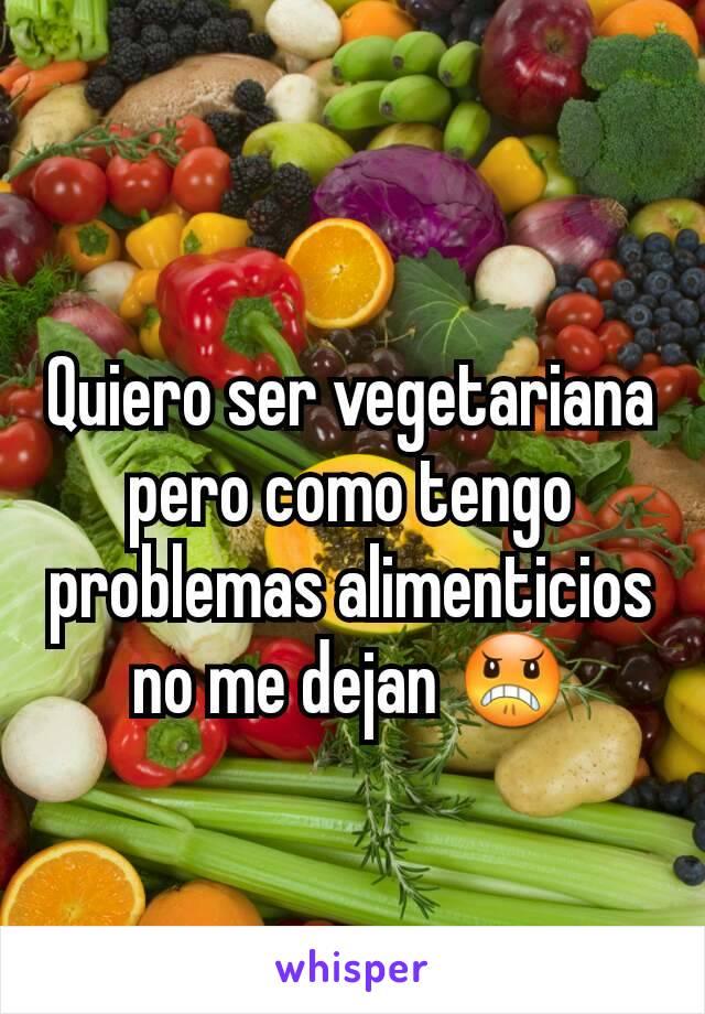 Quiero ser vegetariana pero como tengo problemas alimenticios no me dejan 😠