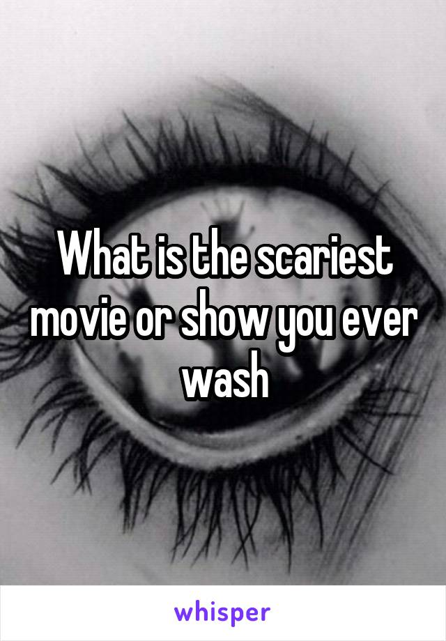 What is the scariest movie or show you ever wash