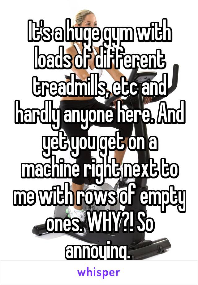 It's a huge gym with loads of different treadmills, etc and hardly anyone here. And yet you get on a machine right next to me with rows of empty ones. WHY?! So annoying.