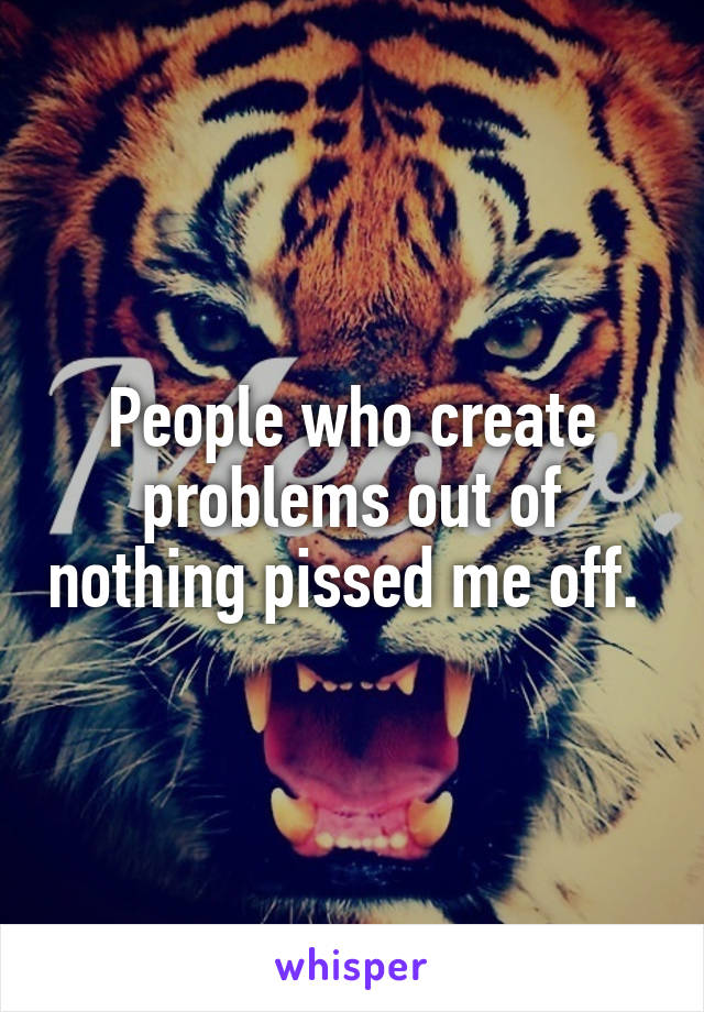 People who create problems out of nothing pissed me off.
