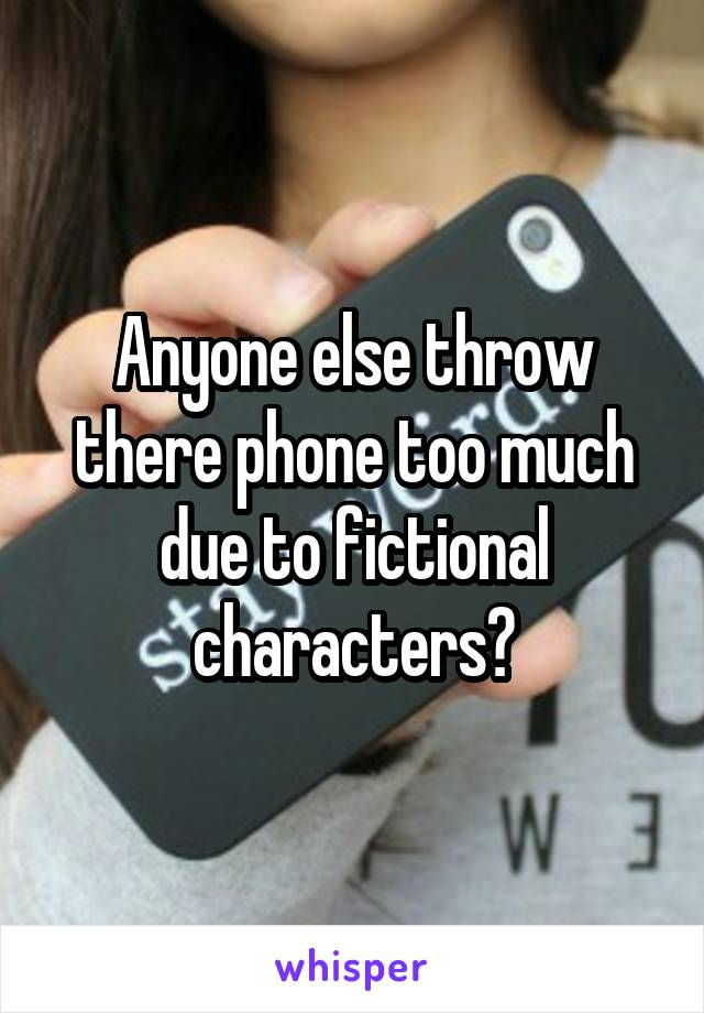 Anyone else throw there phone too much due to fictional characters?