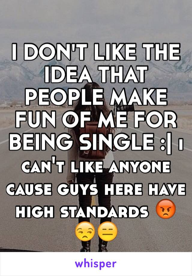 I DON'T LIKE THE IDEA THAT PEOPLE MAKE FUN OF ME FOR BEING SINGLE :| i can't like anyone cause guys here have high standards 😡😒😑