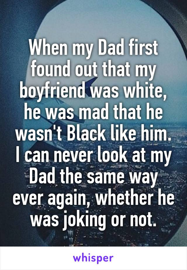 When my Dad first found out that my boyfriend was white, he was mad that he wasn't Black like him. I can never look at my Dad the same way ever again, whether he was joking or not.
