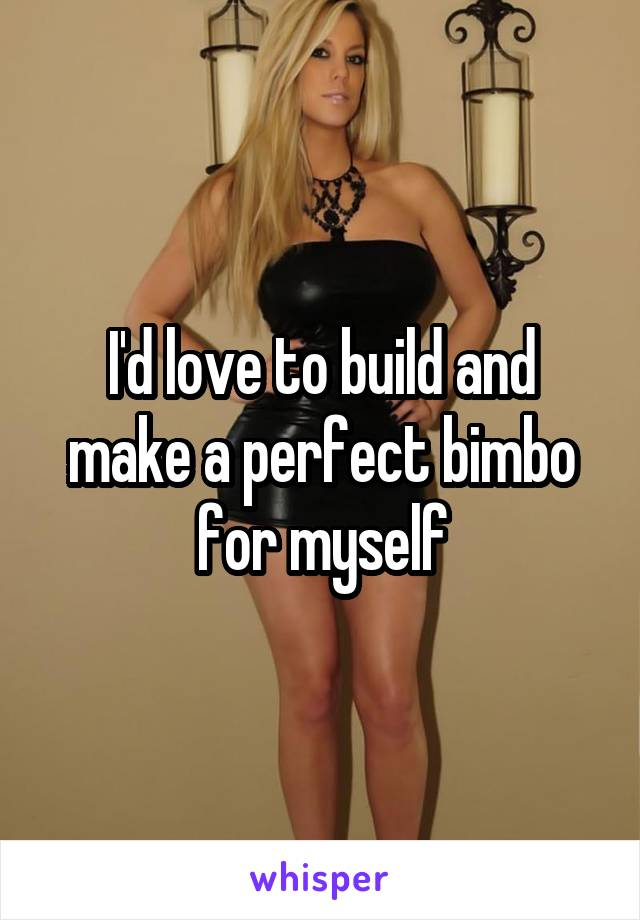 I'd love to build and make a perfect bimbo for myself