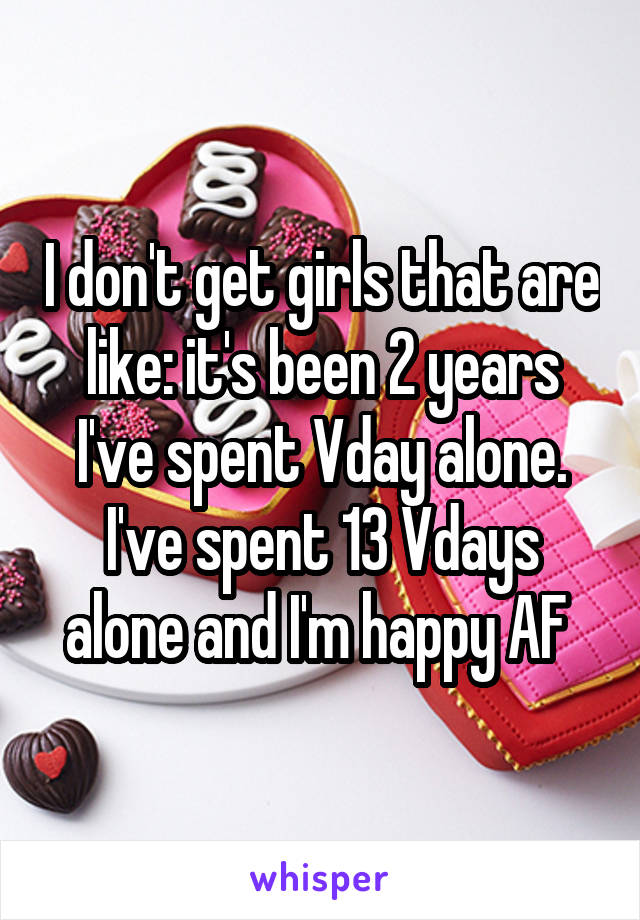 I don't get girls that are like: it's been 2 years I've spent Vday alone. I've spent 13 Vdays alone and I'm happy AF
