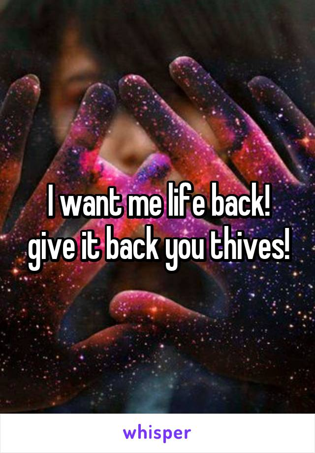 I want me life back! give it back you thives!