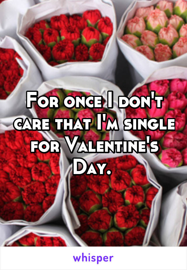 For once I don't care that I'm single for Valentine's Day.