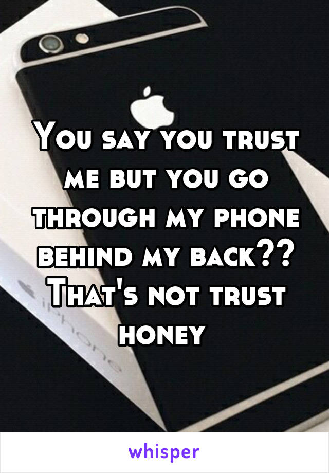 You say you trust me but you go through my phone behind my back?? That's not trust honey