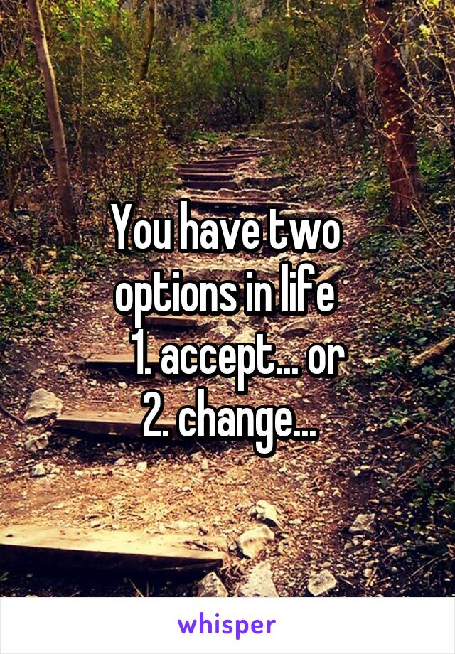 You have two  options in life     1. accept... or  2. change...