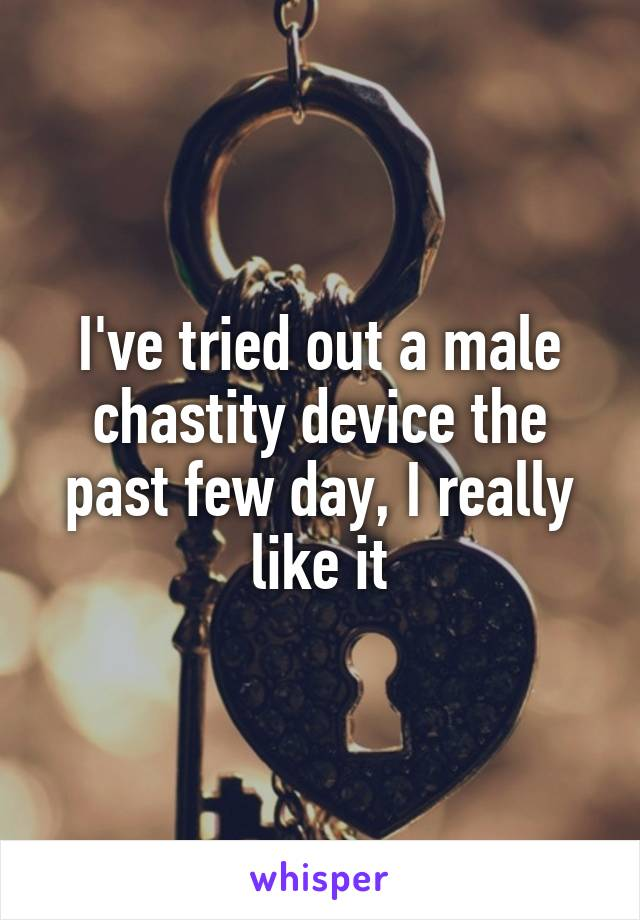 I've tried out a male chastity device the past few day, I really like it