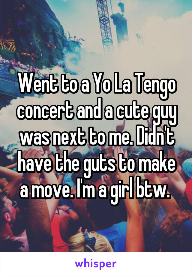 Went to a Yo La Tengo concert and a cute guy was next to me. Didn't have the guts to make a move. I'm a girl btw.