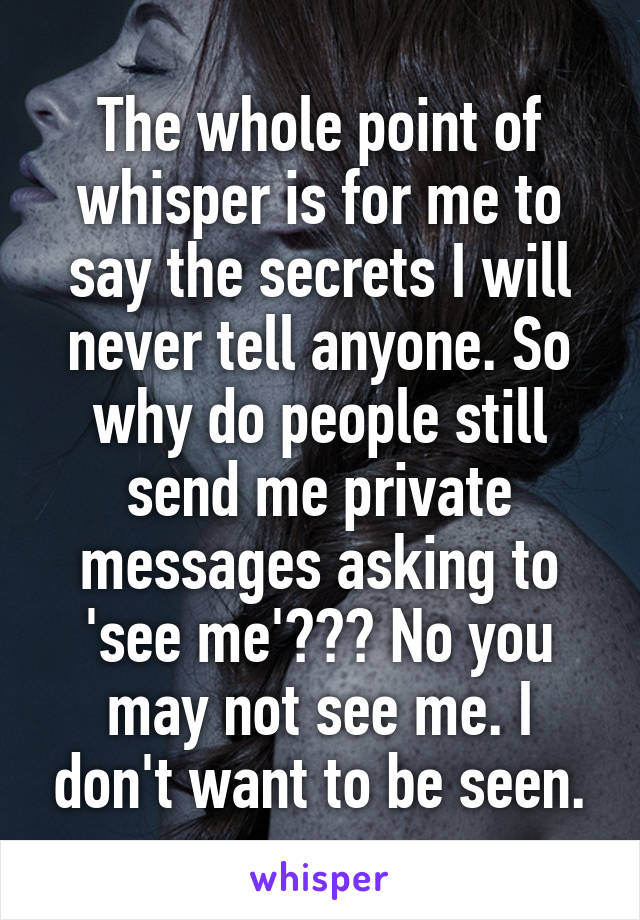 The whole point of whisper is for me to say the secrets I will never tell anyone. So why do people still send me private messages asking to 'see me'??? No you may not see me. I don't want to be seen.